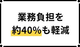 業務負担を約40%も軽減